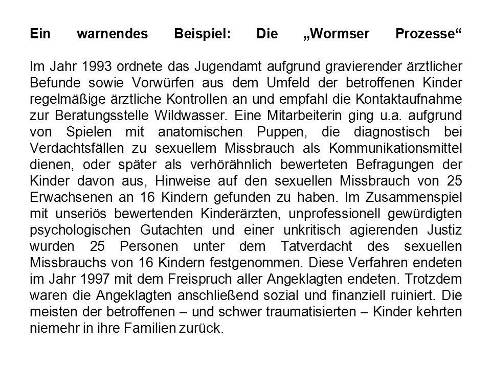 """Ein warnendes Beispiel: Die """"Wormser Prozesse Im Jahr 1993 ordnete das Jugendamt aufgrund gravierender ärztlicher Befunde sowie Vorwürfen aus dem Umfeld der betroffenen Kinder regelmäßige ärztliche Kontrollen an und empfahl die Kontaktaufnahme zur Beratungsstelle Wildwasser."""