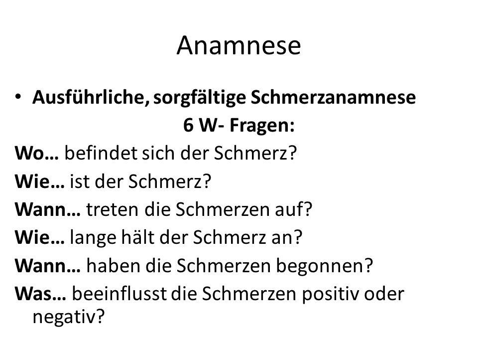 Anamnese Ausführliche, sorgfältige Schmerzanamnese 6 W- Fragen: