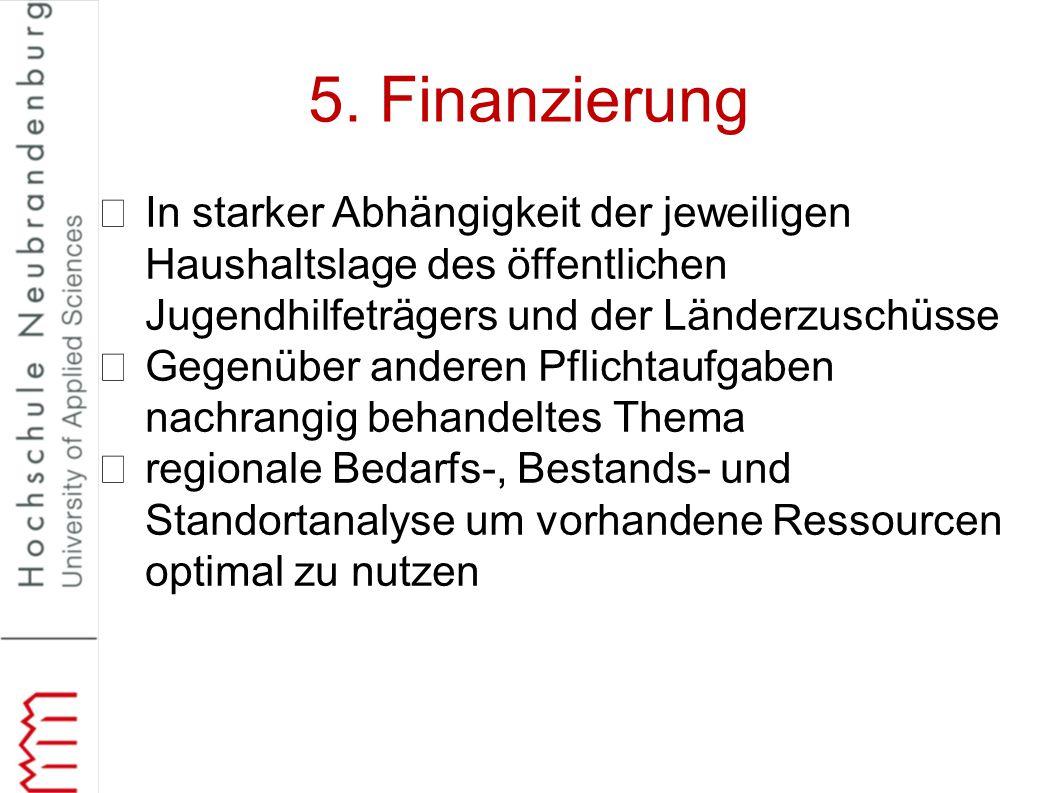 5. Finanzierung In starker Abhängigkeit der jeweiligen Haushaltslage des öffentlichen Jugendhilfeträgers und der Länderzuschüsse.