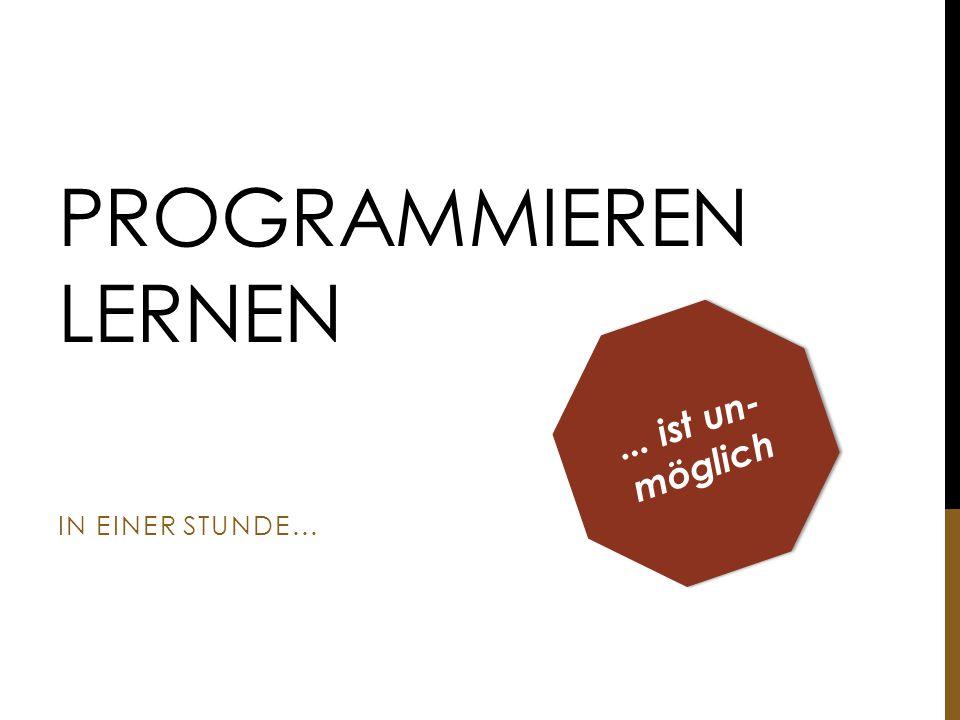 Programmieren lernen ... ist un-möglich in einer Stunde...