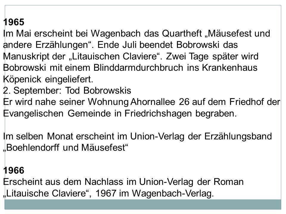 """1965 Im Mai erscheint bei Wagenbach das Quartheft """"Mäusefest und andere Erzählungen . Ende Juli beendet Bobrowski das Manuskript der """"Litauischen Claviere . Zwei Tage später wird Bobrowski mit einem Blinddarmdurchbruch ins Krankenhaus Köpenick eingeliefert."""