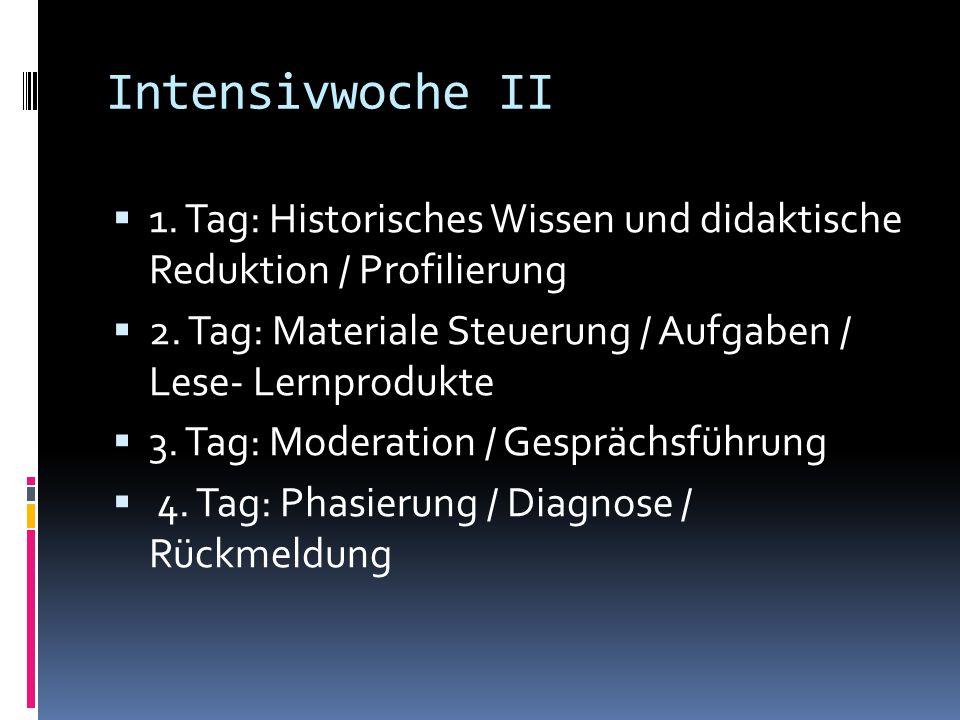 Intensivwoche II 1. Tag: Historisches Wissen und didaktische Reduktion / Profilierung. 2. Tag: Materiale Steuerung / Aufgaben / Lese- Lernprodukte.