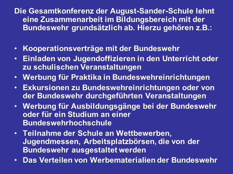 Die Gesamtkonferenz der August-Sander-Schule lehnt eine Zusammenarbeit im Bildungsbereich mit der Bundeswehr grundsätzlich ab. Hierzu gehören z.B.: