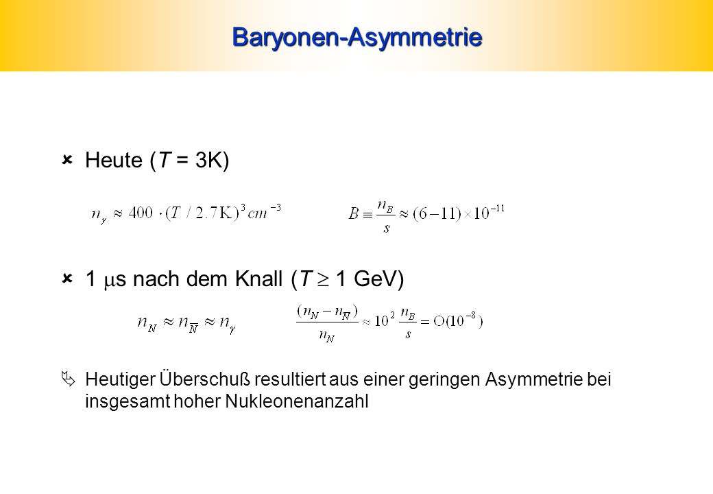 Baryonen-Asymmetrie Heute (T = 3K) 1 ms nach dem Knall (T  1 GeV)