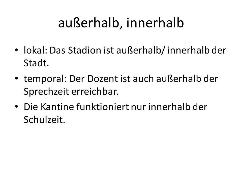 außerhalb, innerhalb lokal: Das Stadion ist außerhalb/ innerhalb der Stadt. temporal: Der Dozent ist auch außerhalb der Sprechzeit erreichbar.