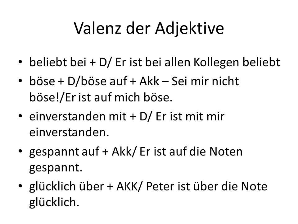 Valenz der Adjektive beliebt bei + D/ Er ist bei allen Kollegen beliebt. böse + D/böse auf + Akk – Sei mir nicht böse!/Er ist auf mich böse.