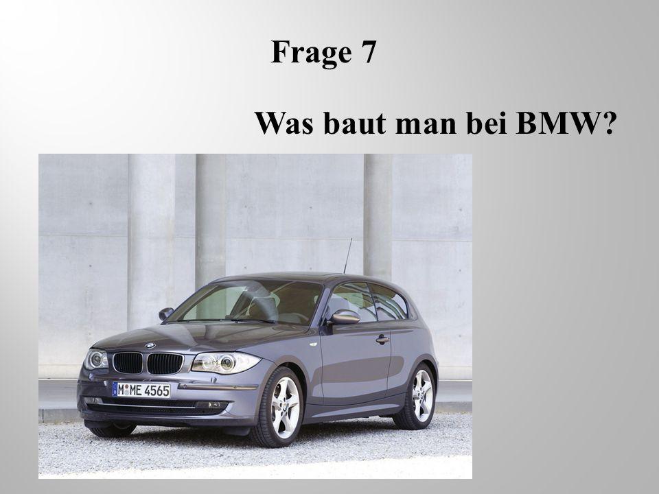Frage 7 Was baut man bei BMW
