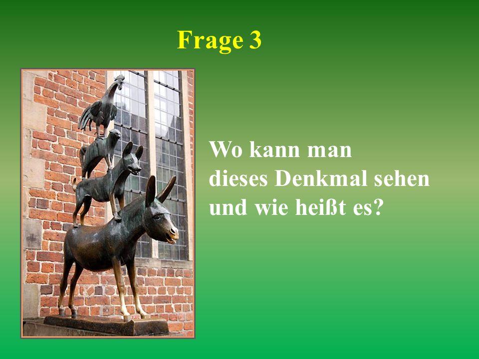 Frage 3 Wo kann man dieses Denkmal sehen und wie heißt es
