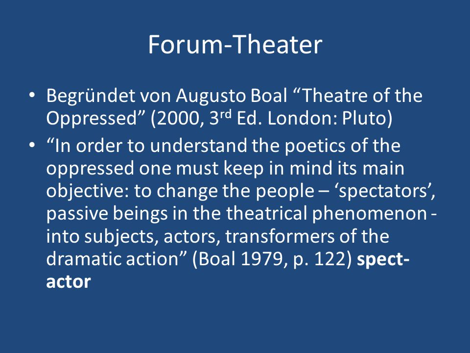 Forum-Theater Begründet von Augusto Boal Theatre of the Oppressed (2000, 3rd Ed. London: Pluto)