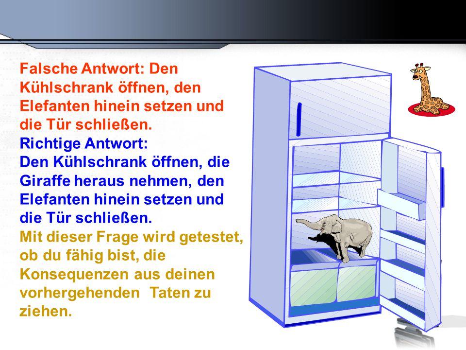 Falsche Antwort: Den Kühlschrank öffnen, den Elefanten hinein setzen und die Tür schließen. Richtige Antwort: