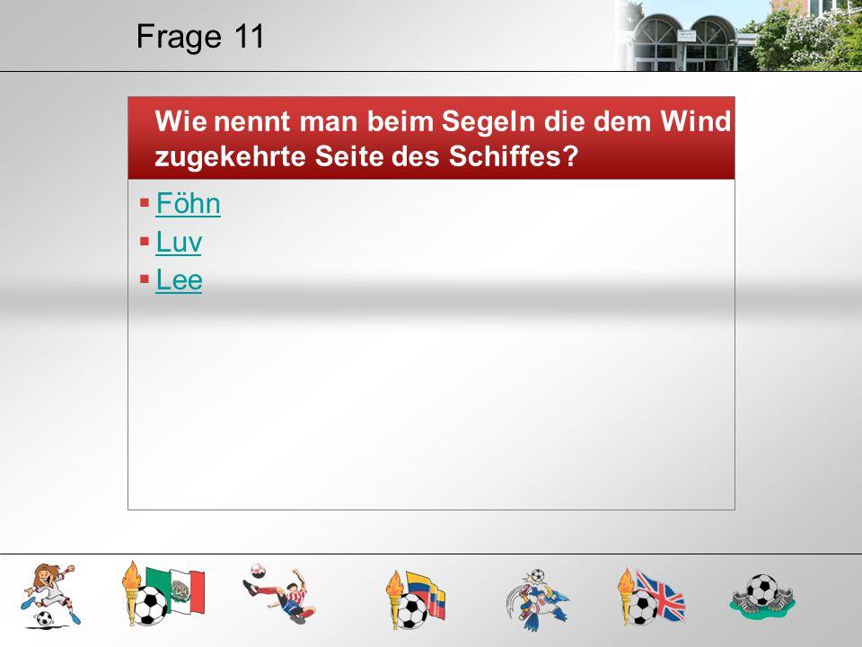 Frage 11 Wie nennt man beim Segeln die dem Wind zugekehrte Seite des Schiffes Föhn Luv Lee