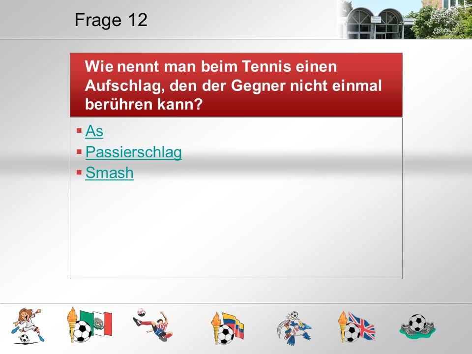 Frage 12 Wie nennt man beim Tennis einen Aufschlag, den der Gegner nicht einmal berühren kann As.