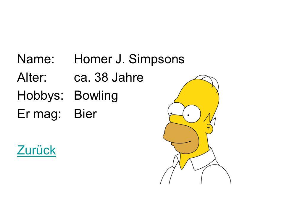 Name: Homer J. Simpsons Alter: ca. 38 Jahre Hobbys: Bowling Er mag: Bier Zurück