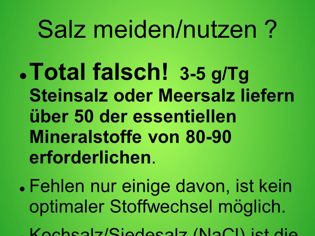Salz meiden/nutzen Total falsch! 3-5 g/Tg Steinsalz oder Meersalz liefern über 50 der essentiellen Mineralstoffe von 80-90 erforderlichen.