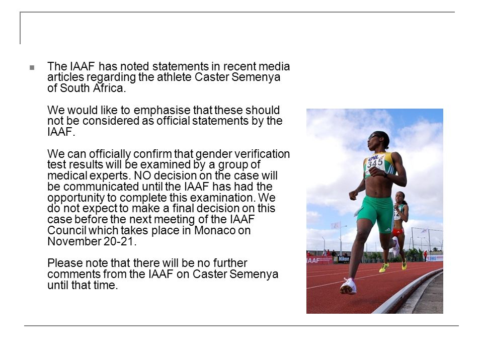The IAAF has noted statements in recent media articles regarding the athlete Caster Semenya of South Africa.