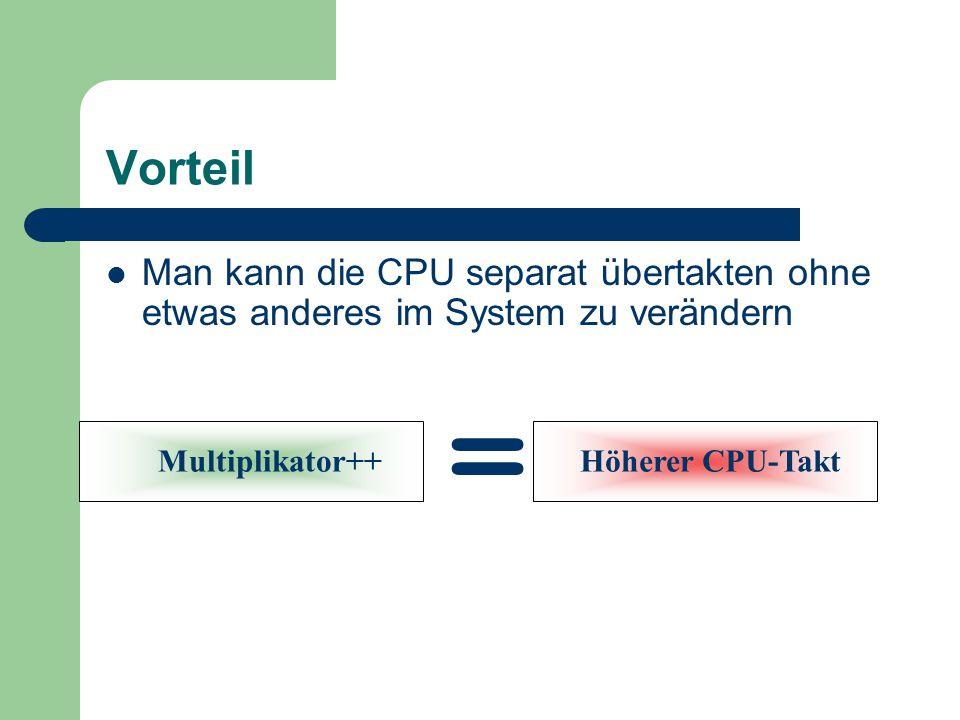 Vorteil Man kann die CPU separat übertakten ohne etwas anderes im System zu verändern. = Multiplikator++