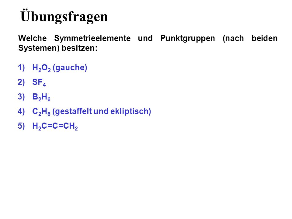 Übungsfragen Welche Symmetrieelemente und Punktgruppen (nach beiden Systemen) besitzen: H2O2 (gauche)