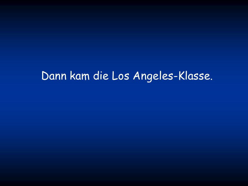 Dann kam die Los Angeles-Klasse.