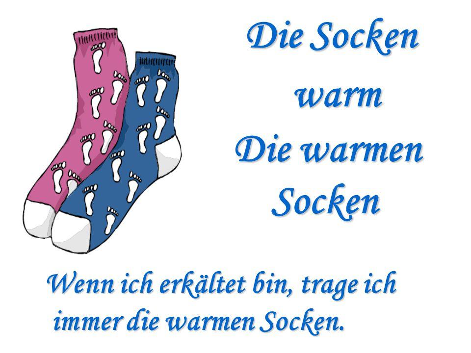 Die Socken warm Die warmen Socken Wenn ich erkältet bin, trage ich