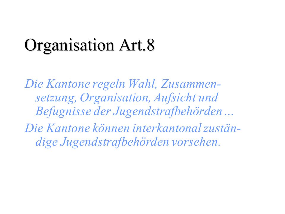 Organisation Art.8 Die Kantone regeln Wahl, Zusammen-setzung, Organisation, Aufsicht und Befugnisse der Jugendstrafbehörden ...