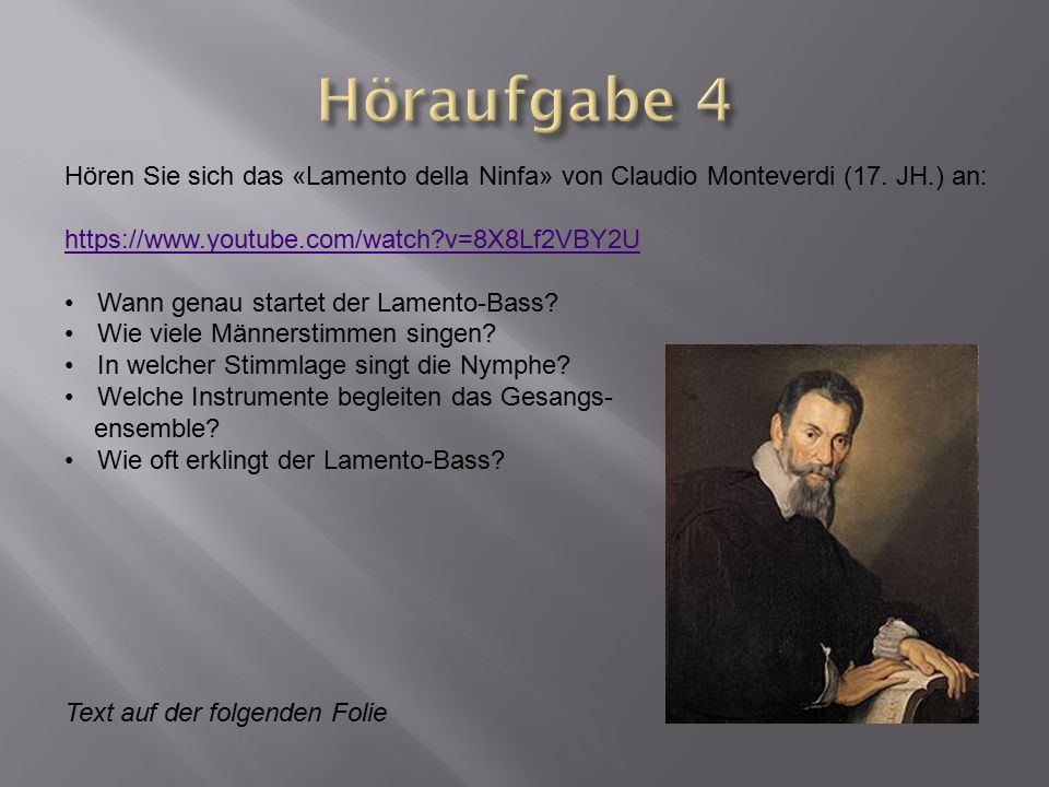 Höraufgabe 4 Hören Sie sich das «Lamento della Ninfa» von Claudio Monteverdi (17. JH.) an: https://www.youtube.com/watch v=8X8Lf2VBY2U.