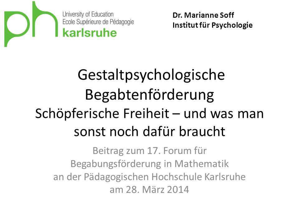 Dr. Marianne Soff Institut für Psychologie. Gestaltpsychologische Begabtenförderung Schöpferische Freiheit – und was man sonst noch dafür braucht.