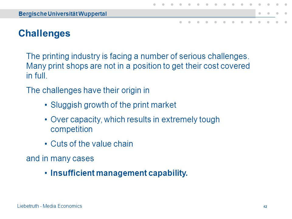 Challenges The printing industry is facing a number of serious challenges. Many print shops are not in a position to get their cost covered in full.