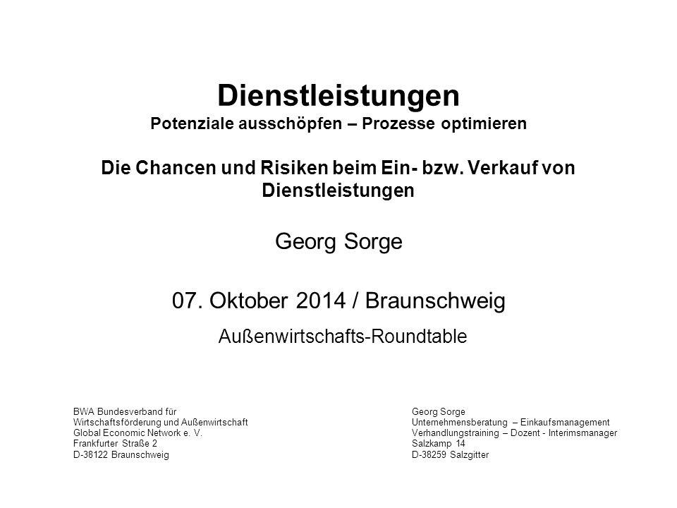 Dienstleistungen Potenziale ausschöpfen – Prozesse optimieren Die Chancen und Risiken beim Ein- bzw. Verkauf von Dienstleistungen Georg Sorge 07. Oktober 2014 / Braunschweig Außenwirtschafts-Roundtable