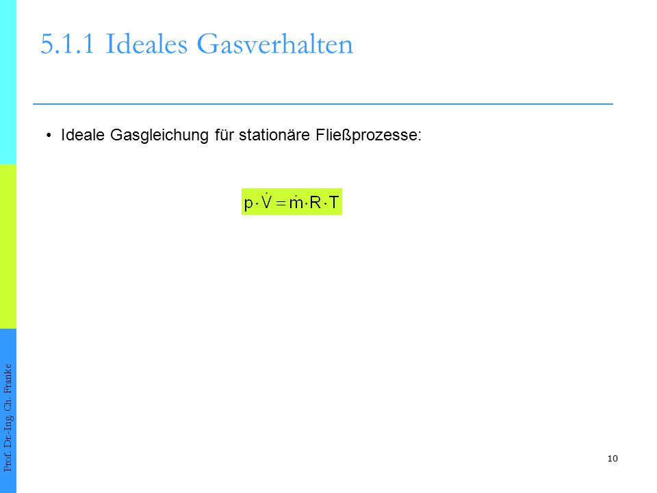 5.1.1 Ideales Gasverhalten • Ideale Gasgleichung für stationäre Fließprozesse: Prof. Dr.-Ing. Ch. Franke.