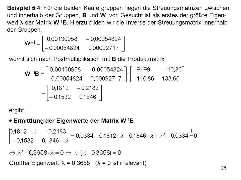 Beispiel 5.4: Für die beiden Käufergruppen liegen die Streuungsmatrizen zwischen und innerhalb der Gruppen, B und W, vor. Gesucht ist als erstes der größte Eigen-wert  der Matrix W-1B. Hierzu bilden wir die Inverse der Streuungsmatrix innerhalb der Gruppen,