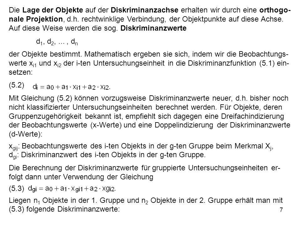 Die Lage der Objekte auf der Diskriminanzachse erhalten wir durch eine orthogo-nale Projektion, d.h. rechtwinklige Verbindung, der Objektpunkte auf diese Achse. Auf diese Weise werden die sog. Diskriminanzwerte