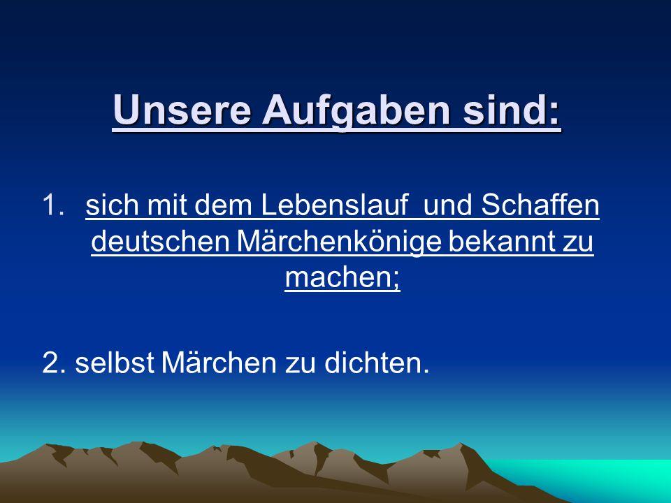 Unsere Aufgaben sind: sich mit dem Lebenslauf und Schaffen deutschen Märchenkönige bekannt zu machen;