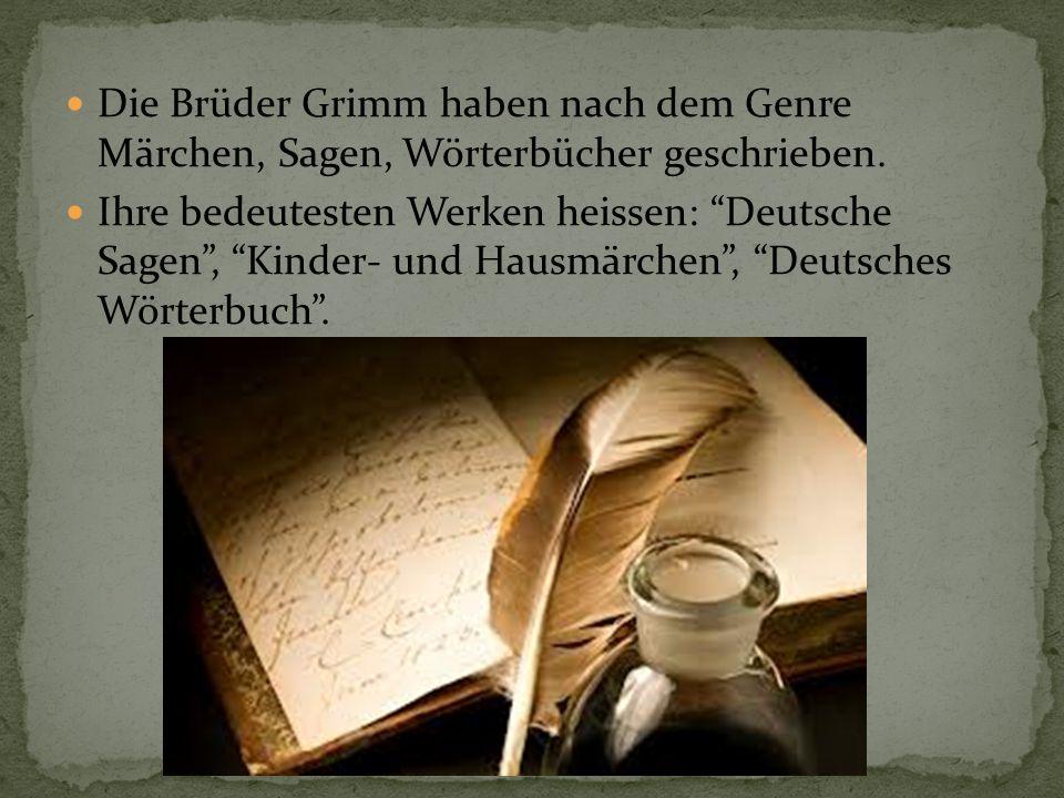 Die Brüder Grimm haben nach dem Genre Märchen, Sagen, Wörterbücher geschrieben.