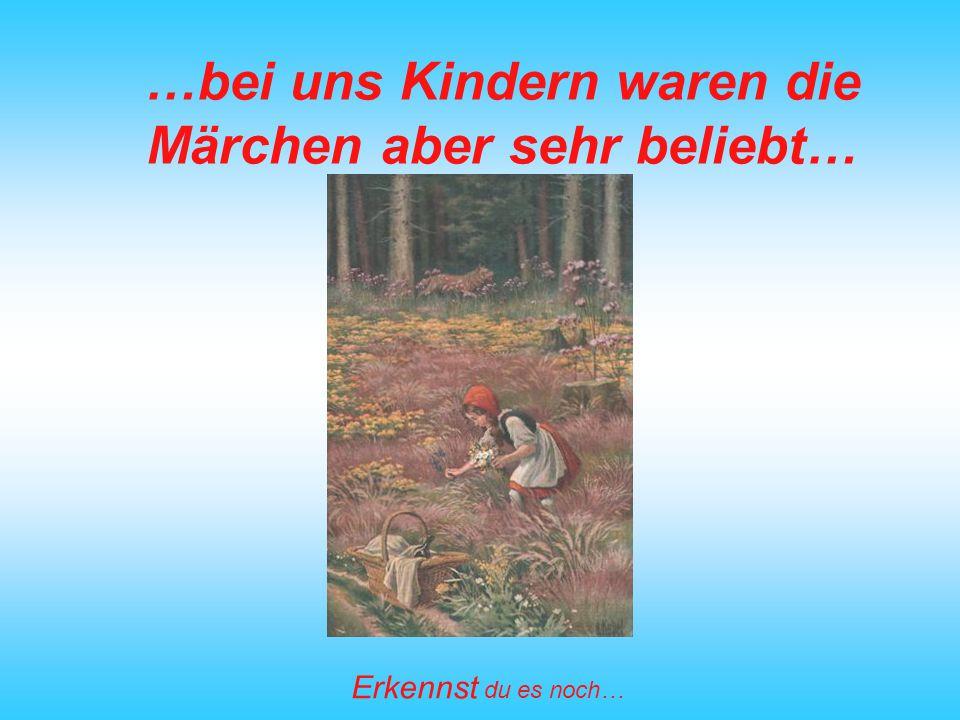…bei uns Kindern waren die Märchen aber sehr beliebt…