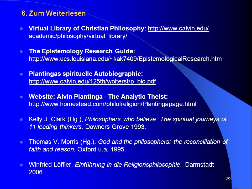 6. Zum Weiterlesen Virtual Library of Christian Philosophy: http://www.calvin.edu/ academic/philosophy/virtual_library/
