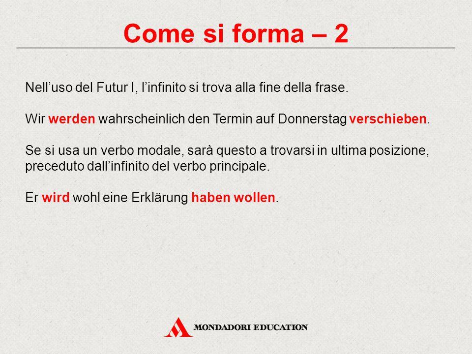 Come si forma – 2 Nell'uso del Futur I, l'infinito si trova alla fine della frase. Wir werden wahrscheinlich den Termin auf Donnerstag verschieben.