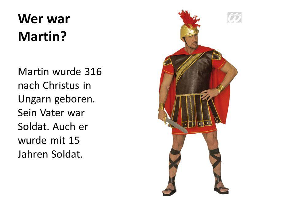 Wer war Martin. Martin wurde 316 nach Christus in Ungarn geboren.