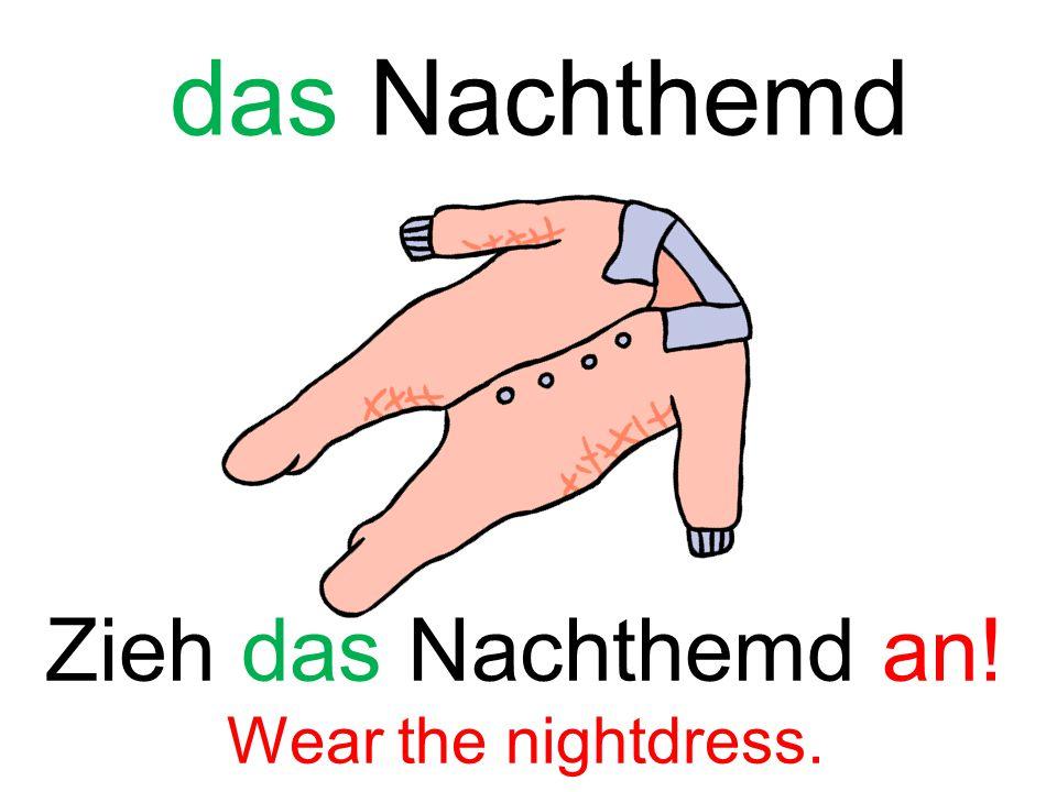 das Nachthemd Zieh das Nachthemd an! Wear the nightdress.