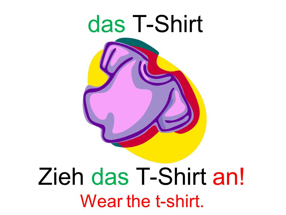 das T-Shirt Zieh das T-Shirt an! Wear the t-shirt.