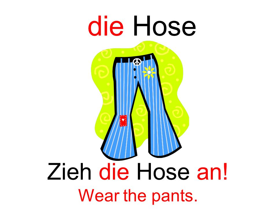 die Hose Zieh die Hose an! Wear the pants.