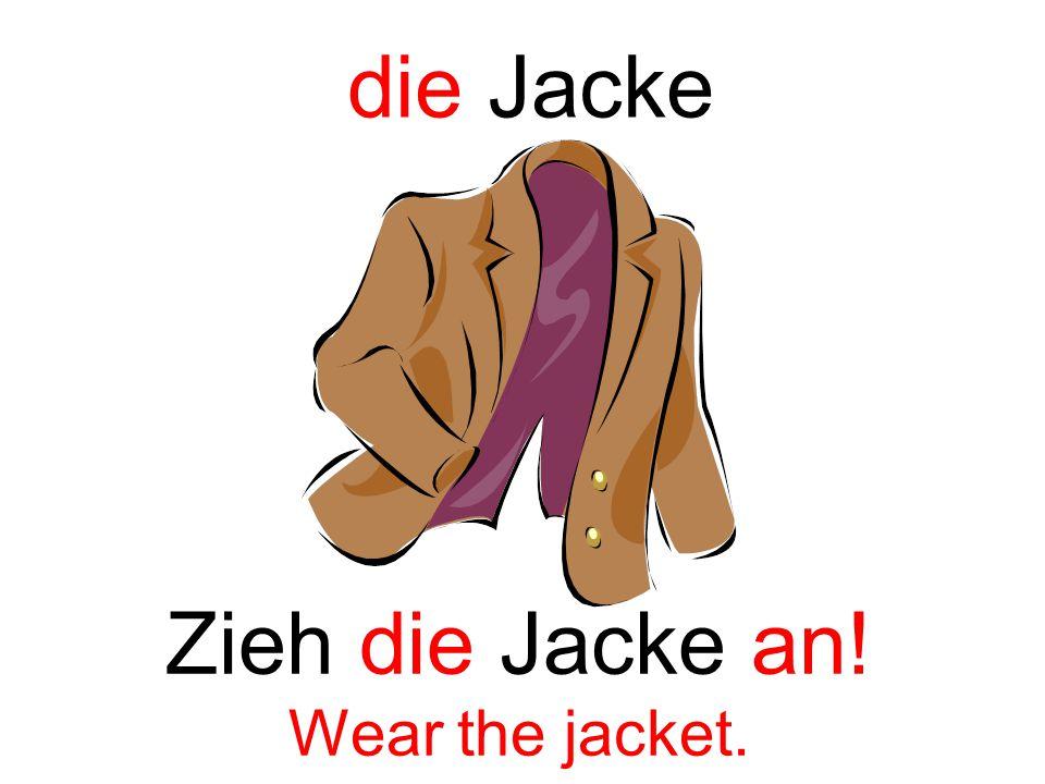 die Jacke Zieh die Jacke an! Wear the jacket.