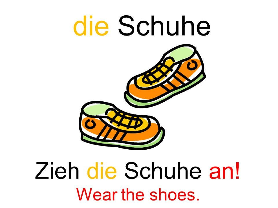 die Schuhe Zieh die Schuhe an! Wear the shoes.