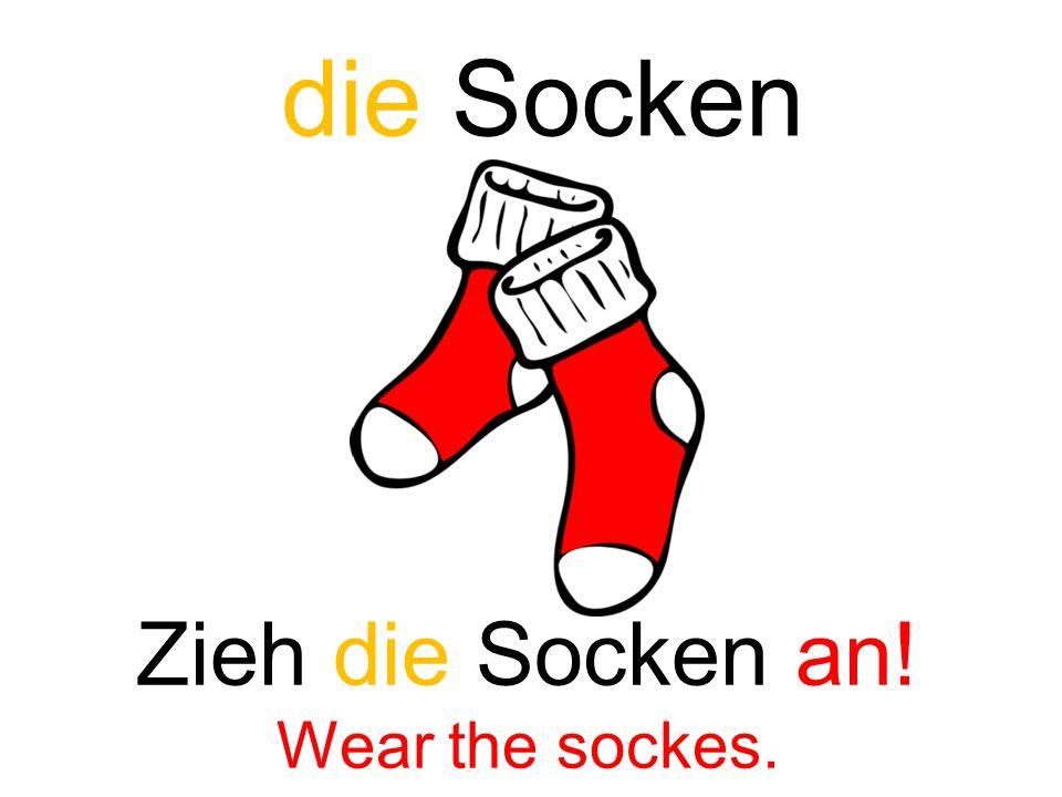 die Socken Zieh die Socken an! Wear the sockes.