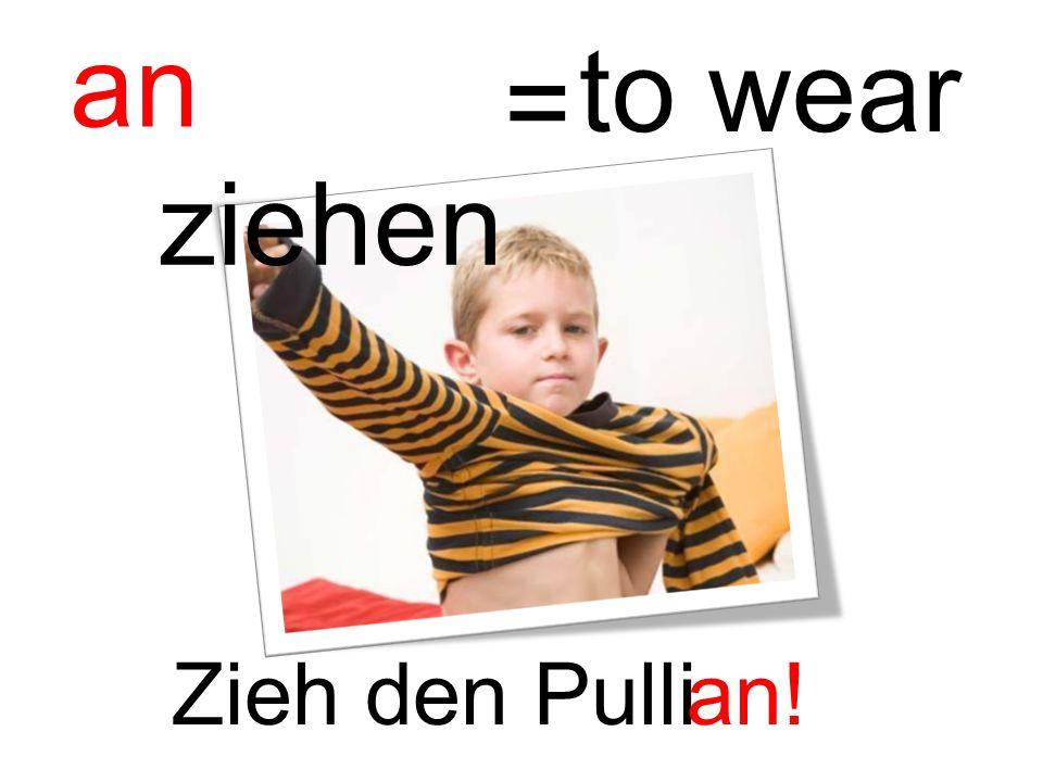 an ziehen to wear = Zieh den Pulli an!