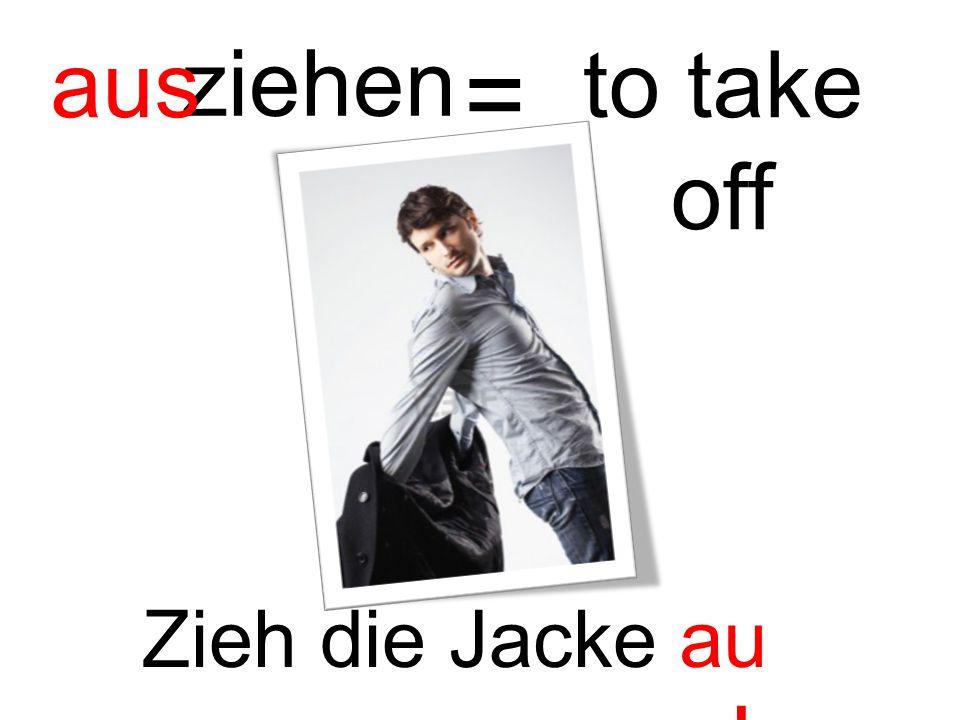 ziehen aus = to take off Zieh die Jacke aus!