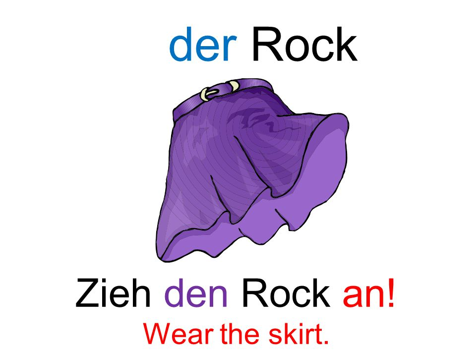 der Rock Zieh den Rock an! Wear the skirt.