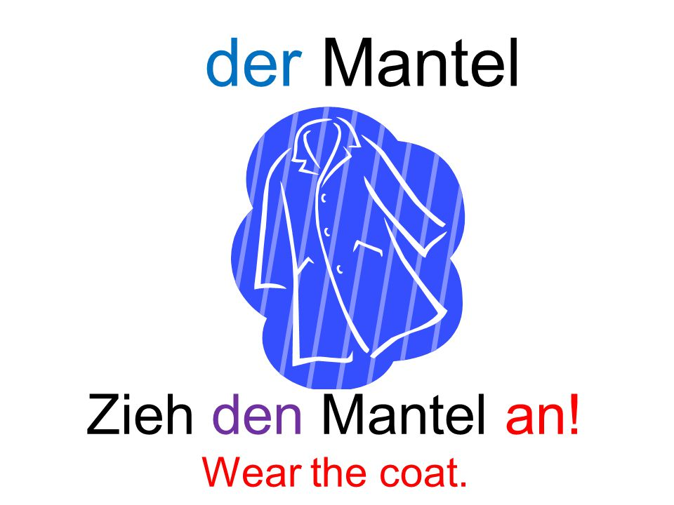 der Mantel Zieh den Mantel an! Wear the coat.