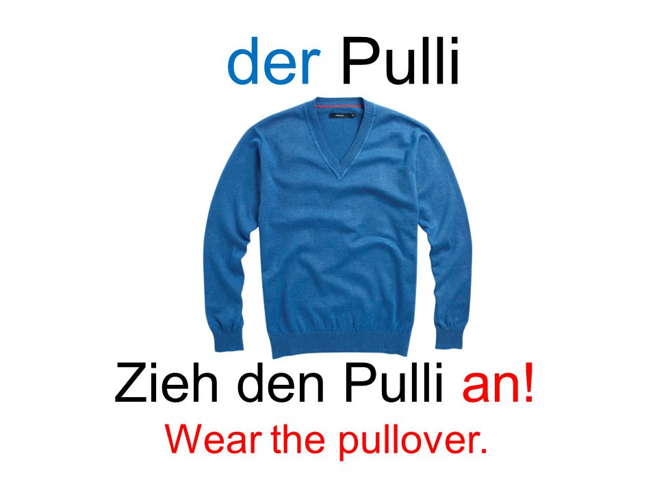 der Pulli Zieh den Pulli an! Wear the pullover.