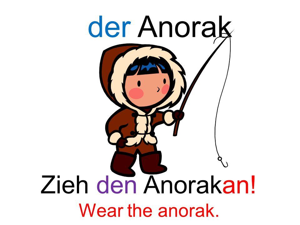 der Anorak Zieh den Anorakan! Wear the anorak.