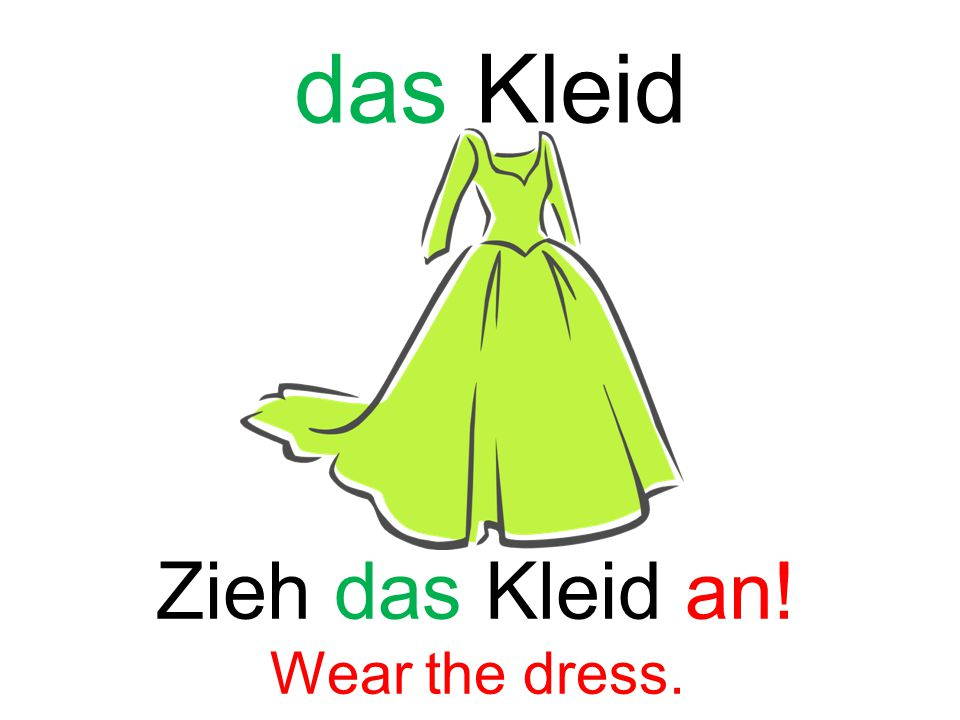 das Kleid Zieh das Kleid an! Wear the dress.